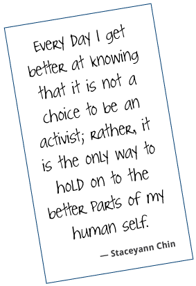 Every day, I get better at knowing that it is not a choice to be an activist; rather, it is the only way to hold on to the better parts of my human self. Staceyann Chin
