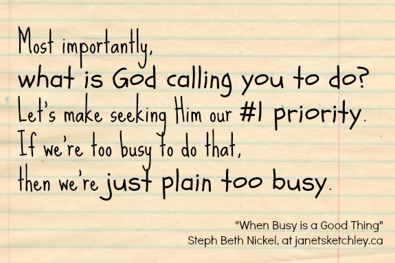 """Most importantly, what is God calling you to do? Let's make seeking Him our #1 priority. If we're too busy to do that, then we're just plain too busy.""  ~Steph Beth Nickel"