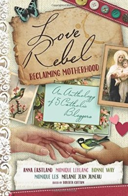 Love Rebel: Reclaiming Motherhood, an anthology of 5 Catholic bloggers