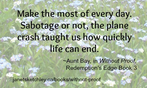 """Make the most of every day. Sabotage or not, the plane crash taught us how quickly life can end."" ~Aunt Bay, in Without Proof"