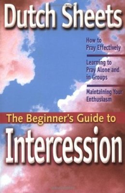 The Beginner's Guide to Intercession, by Dutch Sheets