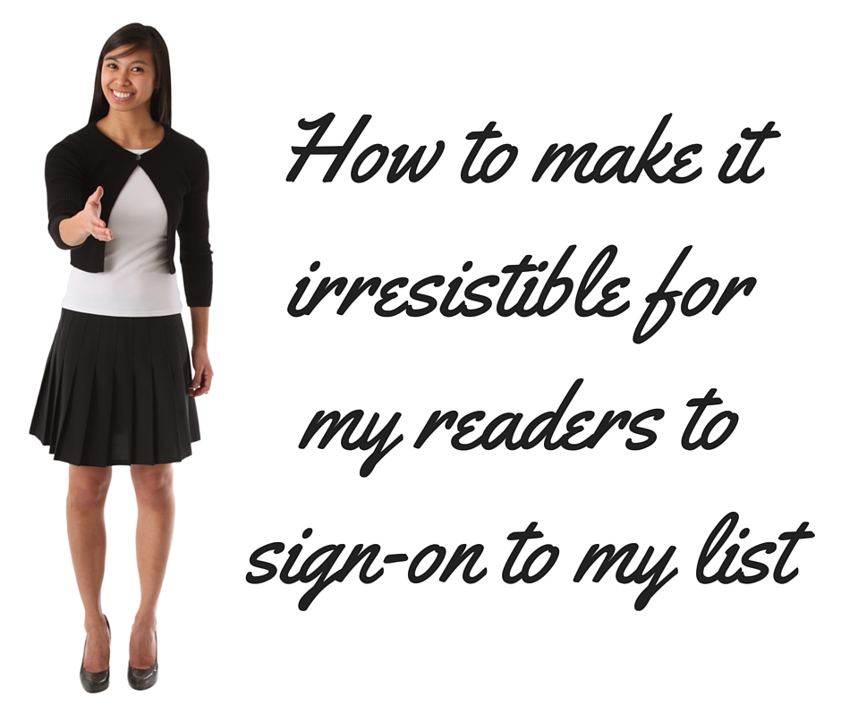 How to make it irresistible for my readers to sign-on to my list