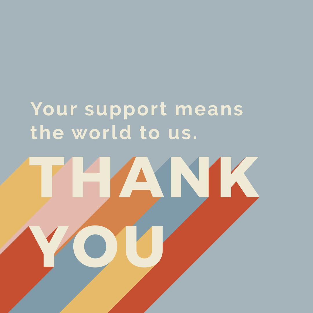 your support means the world to us. THANK YOU