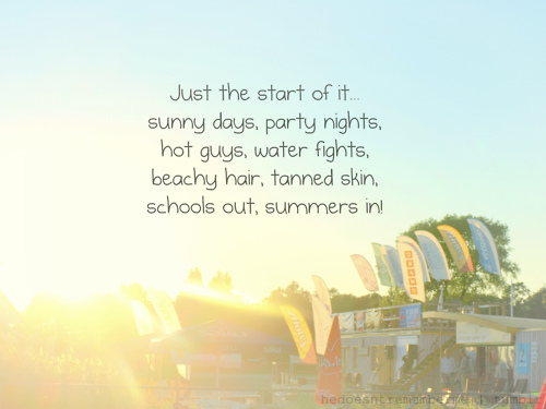just the start of it.. sunny days, party nights, hot guys, water fights, beachy hair, tanned skin, school is out, summer is in
