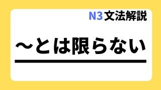 N3文法解説~とは限らない