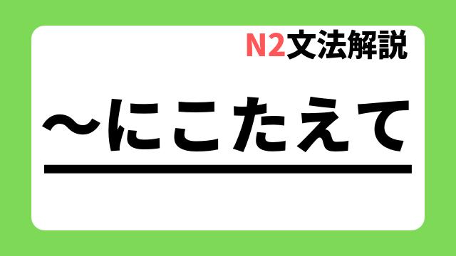 N2文法解説「~にこたえて」