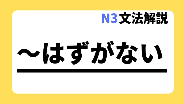 N3文法解説~はずがない