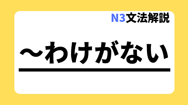 N3文法解説「~わけがない」