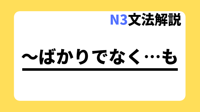 N3文法解説「~ばかりでなく…も」