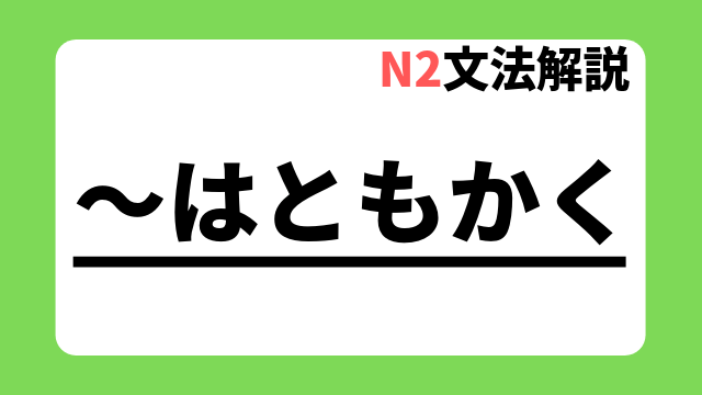 N2文法解説「~はともかく」