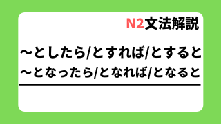 N2文法解説「~としたら/とすれば/とすると/~となったら/となれば/となると」