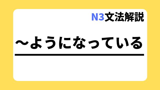 N3文法解説「~ようになっている」