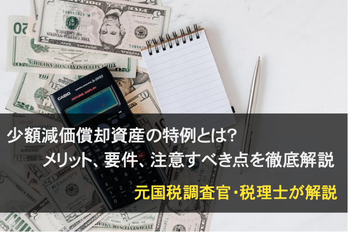 少額減価償却資産の特例とは?メリット、要件、注意点を元国税税理士が徹底解説