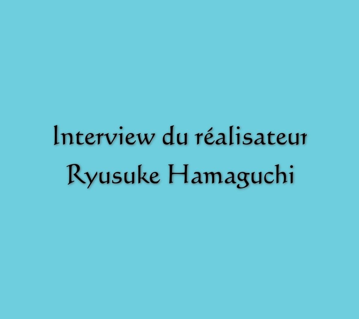 Mon interview du réalisateur Ryusuke Hamaguchi