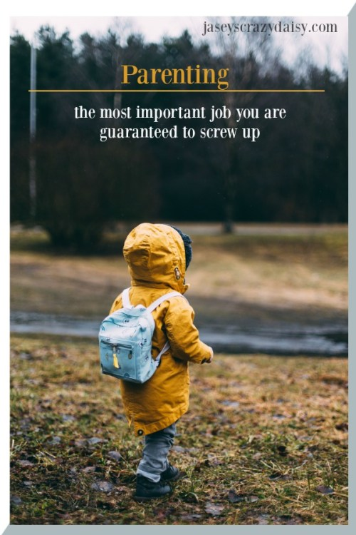 Parenting The Most Important Job You are Guaranteed to Screw Up