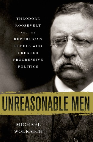Unreasonable Men: Theodore Roosevelt and the Republican Rebels Who Created Progressive Politics Book Cover