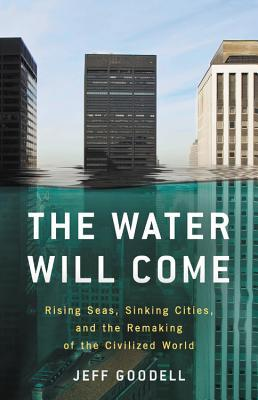 The Water Will Come: Rising Seas, Sinking Cities, and the Remaking of the Civilized World by Jeff Goodell