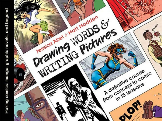 Drawing Words and Writing Pictures: Making Comics: Manga, Graphic Novels, and Beyond Jessica Abel & Matt Madden