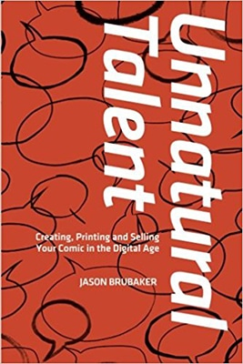 Unnatural Talent: Creating, Printing and Selling Your Comic in the Digital Age by Jason Brubaker