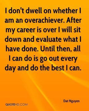 dat-nguyen-quote-i-dont-dwell-on-whether-i-am-an-overachiever-after