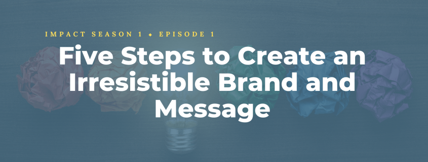 Five Steps to Create an Irresistible Brand and Message