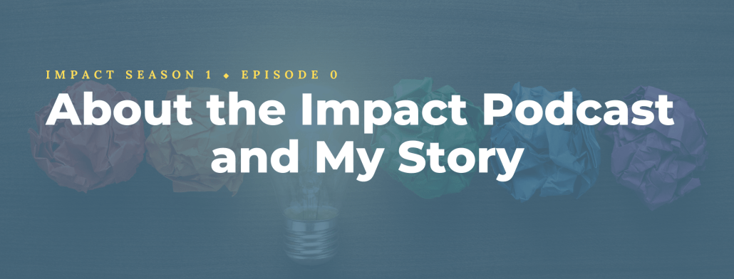 About the Impact Podcast and My Story