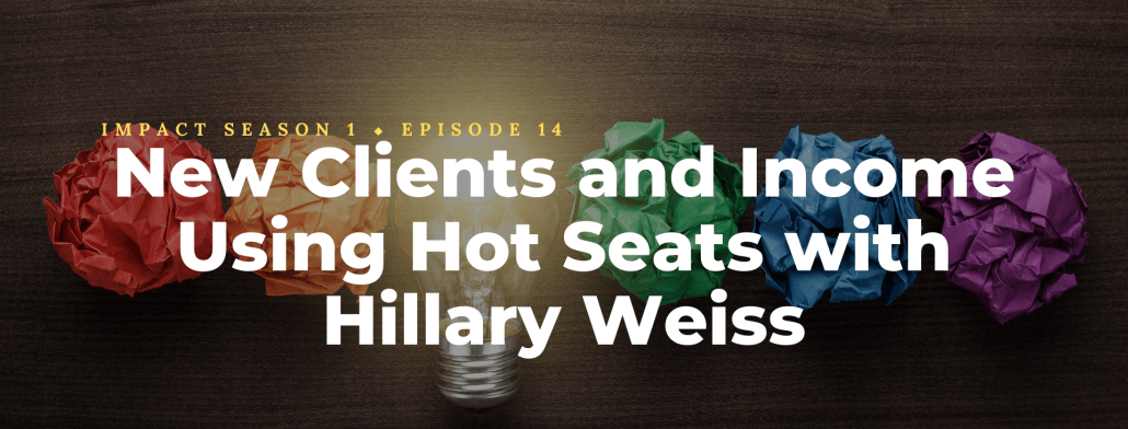 The Impact Episode 14: New Clients and Income Using Hot Seats with Hillary Weiss
