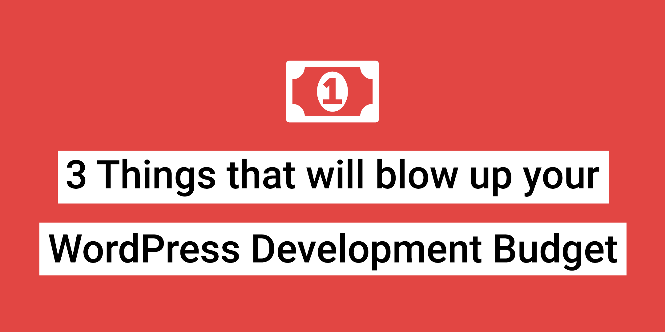 3 Things that will Blow up Your WordPress Development Budget