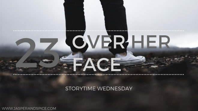 over her face 23 blog header - Over Her Face (SW#23) - Short Story
