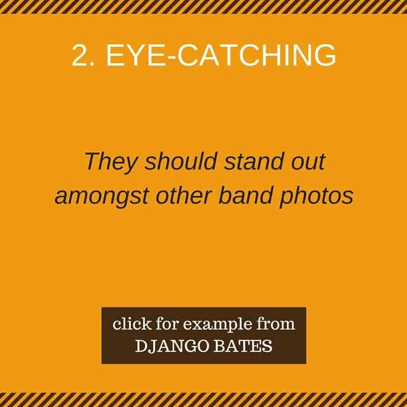 Eye-catching (they should stand out amongst other band photos)