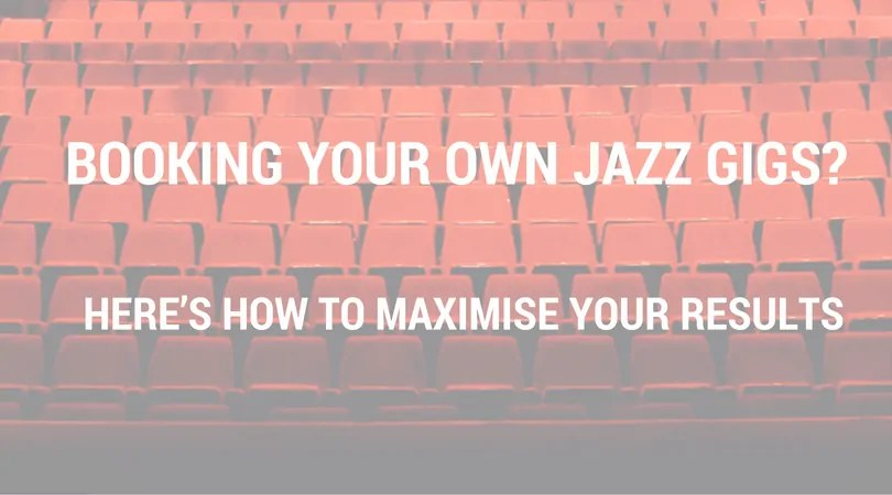 Booking Your Own Jazz Gigs? <br> Here's How To Maximise Your Results