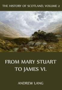 The History Of Scotland – Volume 2: From Mary Stuart to James VI.