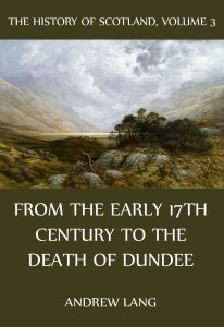 The History Of Scotland – Volume 3: From the early 17th century to the death of Dundee