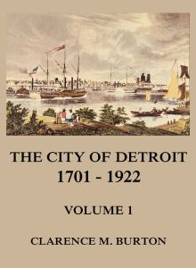 The City of Detroit, 1701 -1922, Volume 1