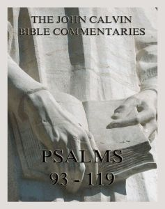 John Calvin's Bible Commentaries On The Psalms 93 - 119