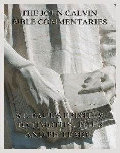 John Calvin's Bible Commentaries On St. Paul's Epistles To Timothy, Titus And Philemon