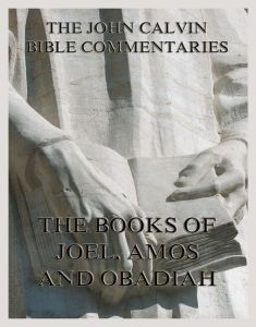 John Calvin's Bible Commentaries On The Books of Joel, Amos, Obadiah