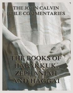 John Calvin's Bible Commentaries On Habakkuk, Zephaniah, Haggai