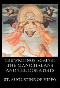 The Writings Against The Manichaeans And The Donatists
