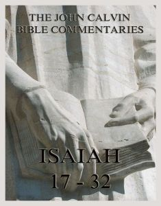 John Calvin's Bible Commentaries On Isaiah 17 - 32