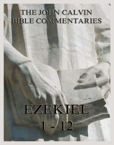 John Calvin's Commentaries On Ezekiel 1 - 12