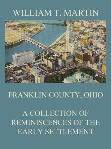 Franklin County, Ohio: A Collection Of Reminiscences Of The Early Settlement