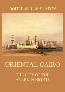 Oriental Cairo - The City of the Arabian Nights