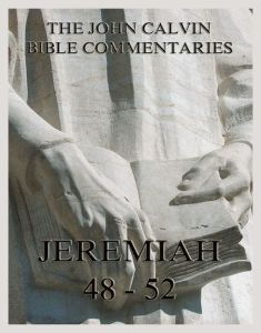 John Calvin's Bible Commentaries On Jeremiah 48- 52 And The Lamentations
