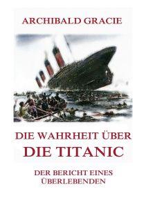 Die Wahrheit über die Titanic - Der Bericht eines Überlebenden
