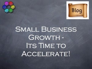 Small Business Growth - Its Time to Accelerate!