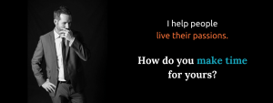 I help people live their passions. How do you make time for yours?