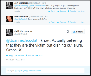 Tweet from Jeff Nicholson to NotAGateway and Joanne Harris: think I'm going to stop conversing now. Police are me? Whitey? You have a twisted view on people obviously. Tweet from Joanne Harris to Nicholson: Some people, huh? :-/ Tweet from Nicholson to Harris: I know. Actually believing that they are the victim but dishing out slurs. Gross. X