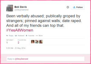 Bek Davis: Been verbally abused; publically groped by strangers; pinned against walls; date raped. And all of my friends can top that. #YesAllWomen