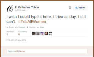 E. Catherine Tobler: I wish I could type it here. I tried all day. I still can't. #YesAllWomen